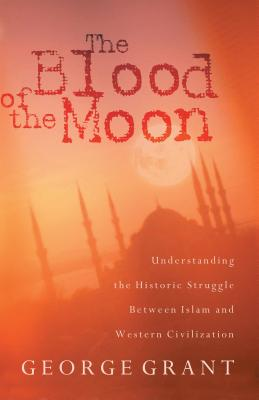 The Blood of the Moon: Understanding the Historic Struggle Between Islam and Western Civilization - Grant, George