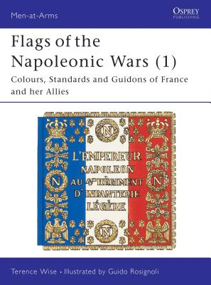 Flags of the Napoleonic Wars (1): Colours, Standards and Guidons of France and Her Allies - Wise, Terence