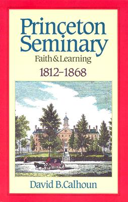 Princeton Seminary Faith and Learning 1812-1868 - Calhoun, David B