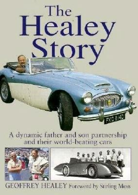 The Healey Story: A Dynamic Father and Son Partnership and Their World-Beating Cars - Healey, Geoffrey, and Moss, Stirling, Sir (Foreword by)