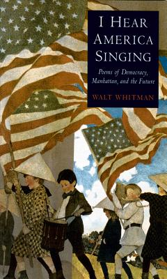 I Hear America Singing: Poems of Democracy, Manhattan, and the Future - Whitman, Walt