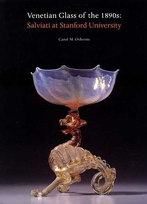 Venetian Glass of the 1890s: Salviati at Stanford University - Osborne, Carol M, and Iris & B Gerald Cantor Center for Visual Arts at Stanford Un