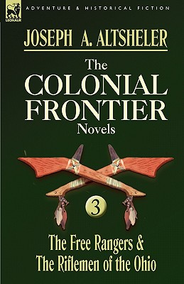 The Colonial Frontier Novels: 3-The Free Rangers & the Riflemen of the Ohio - Altsheler, Joseph A