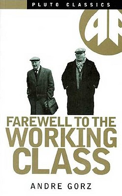 Farewell to the Working Class: An Essay on Post-Industrial Socialism - Gorz, Andre
