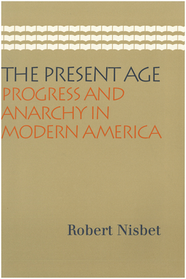 The Present Age: Progress and Anarchy in Modern America - Nisbet, Robert A