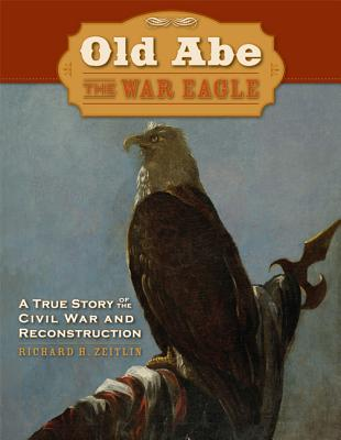 Old Abe the War Eagle: A True Story of the Civil War and Reconstruction - Zeitlin, Richard H