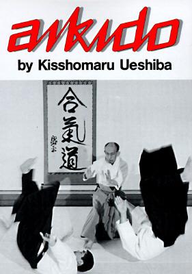 Aikido - Ueshiba, Kisshomaru, and Uyeshiba, Morihei, and Uyeshiba, Kisshomaru