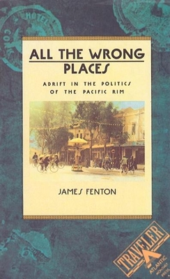 All the Wrong Places: Adrift in the Politics of the Pacific Rim - Fenton, James, Professor