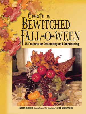 Create a Bewitched Fall-O-Ween: 45 Projects for Decorating and Entertaining - Rogers, Kasey, and Wood, Mark
