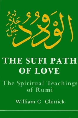 Sufi Path of Love: The Spiritual Teachings of Rumi - Chittick, William C, and Jalal al-Din Rumi, Maulana