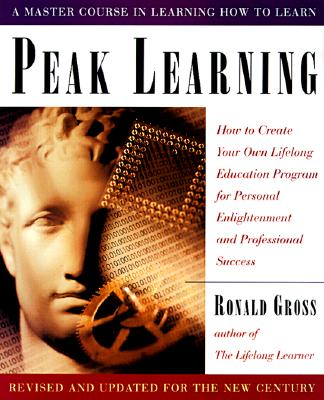 Peak Learning: How to Create Your Own Lifelong Education Program for Personal Enjoyment and Professional Success - Gross, Ronald (Preface by)