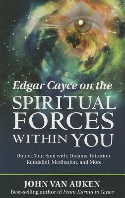 Edgar Cayce on the Spiritual Forces within You: Unlock Your Soul with Dreams, Intuition, Kundalini, and Meditation - Van Auken, John