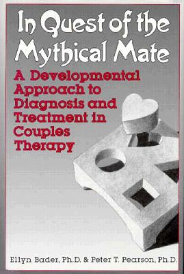 In Quest of the Mythical Mate: A Developmental Approach to Diagnosis and Treatment in Couples Therapy - Bader, Ellyn, Dr., Ph.D., and Pearson, Peter T, Dr., Ph.D.