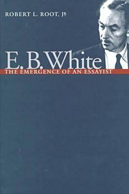 E.B. White: The Emergence of an Essayist - Root, Robert L, Professor, Jr., B.A., M.A., PH.D.
