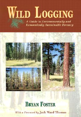 Wild Logging: A Guide to Environmentally and Economically Sustainable Forestry - Foster, Bryan C, and Thomas, Jack Ward (Foreword by)