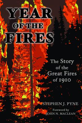 Year of the Fires: The Story of the Great Fires of 1910 - Pyne, Stephen J, and MacLean, John N (Foreword by)