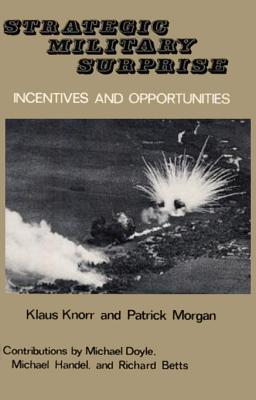Strategic Military Surprise: Incentives and Opportunities - Knorr, Klaus, and Morgan, Patrick M, Professor, and Doyle, Michael (Contributions by)