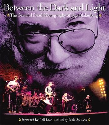 Between the Dark and Light: The Grateful Dead Photography of Jay Blakesberg - Blakesberg, Jay (Photographer), and Jackson, Blair (Editor), and Lesh, Phil (Foreword by)