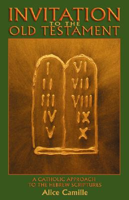 Invitation to the Old Testament: A Catholic Approach the Hebrew Scriptures - Camille, Alice