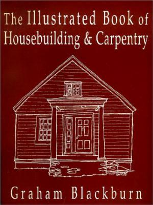 The Illustrated Book of Housebuilding and Carpentry - Blackburn, Graham