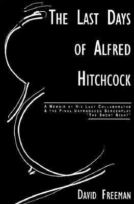 "The Last Days of Alfred Hitchcock: A Memoir Featuring the Screenplay of ""Alfred Hitchcock's the Short Night"" - Freeman, David"