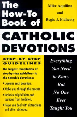 The How to Book of Catholic Devotions: Everything You Need to Know But No One Ever Taught You - Aquilina, Mike, and Flaherty, Regis J, and Grote, Lisa (Editor)