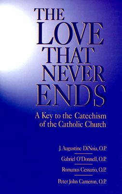 Love That Never Ends: A Key to the Catechism of the Catholic Church - Dinoia, J A, and Cessario, Romanus, and O'Donnell, Gabriel