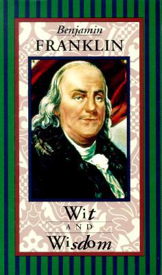 Benjamin Franklin Wit & Wisdom - Franklin, Benjamin, and Wisdom, Wit And