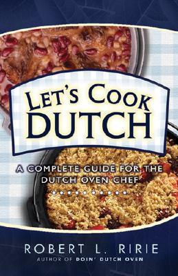 Let's Cook Dutch: A Complete Guide for the Dutch Oven - Ririe, Robert L