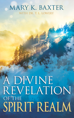 A Divine Revelation of the Spirit Realm - Baxter, Mary K, and Lowery, T L, Ph.D. (Foreword by)