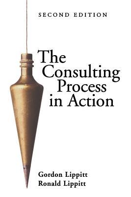 The Consulting Process in Action - Lippitt, Gordon L, and Lippitt, Ronald