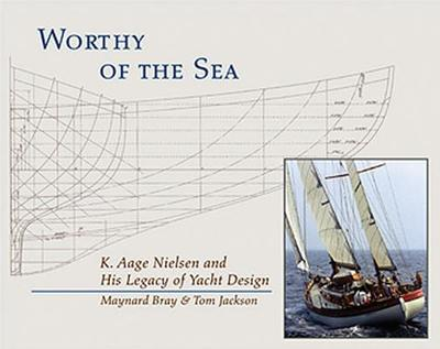 Worthy of the Sea: K. Aage Nielsen and His Legacy of Yacht Design - Bray, Maynard, and Jackson, Tom