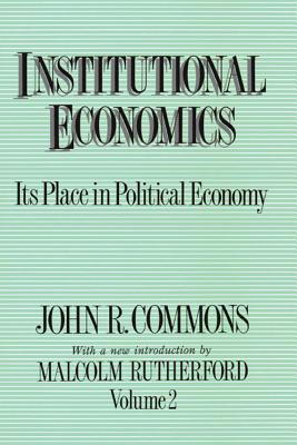 Institutional Economics: Its Place in Political Economy - Commons, and Commons, John Rogers, and Rutherford, Malcolm