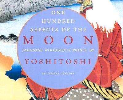 One Hundred Aspects of the Moon: Japanese Woodblock Prints by Yoshitoshi - Tjardes, Tamara, and Chapman, Joe (Afterword by)