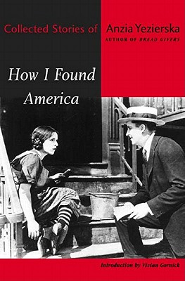 How I Found America: Collected Stories of Anzia Yezierska - Yezierska, Anzia, and Winckel, Nance Van (Editor), and Gornick, Vivian (Introduction by)
