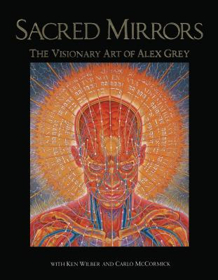 Sacred Mirrors: The Visionary Art of Alex Grey - Grey, Alex, and McCormick, Carlo, and Wilber, Ken