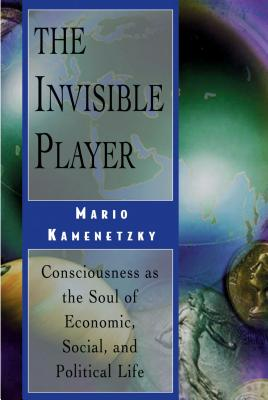 The Invisible Player: Consciousness as the Soul of Economic, Social, and Political Life - Kamenetzky, Mario