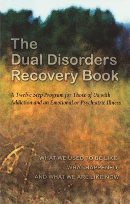 The Dual Disorders Recovery Book: A Twelve Step Program for Those of Us with Addiction and an Emotional or Psychiatric Illness - Hazelden Publishing, and Anonymous, and Hazelden