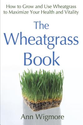 The Wheatgrass Book: How to Grow and Use Wheatgrass to Maximize Your Health and Vitality - Wigmore, Ann