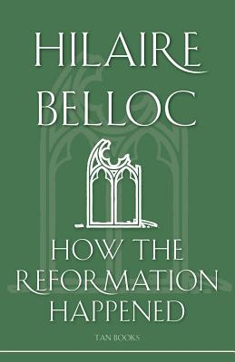 How the Reformation Happened - Belloc, Hilaire, and Belloc