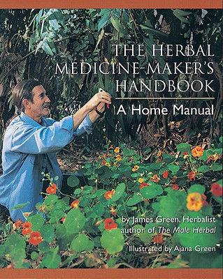 The Herbal Medicine-Maker's Handbook: A Home Manual - Green, James