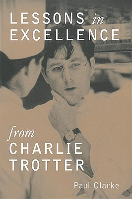 Lessons in Excellence from Charlie Trotter - Clarke, Paul, and Smart, Geoffrey (Introduction by)