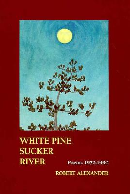 White Pine Sucker River: Poems 1970-1990 - Alexander, Robert