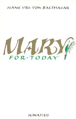 Mary for Today - Urs Von Balthasar, Hans, and Von Balthasar, Hans Urs, Cardinal, and Balthasar, Hans Urs Von