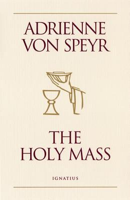 The Holy Mass - Von Speyr, Adrienne, and Speyr, Adrienne Von