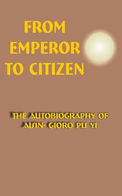 From Emperor to Citizen: The Autobiography of Aisin-Gioro Pu Yi - Pu Yi, Aisin-Gioro, and Jenner, W J F (Translated by)