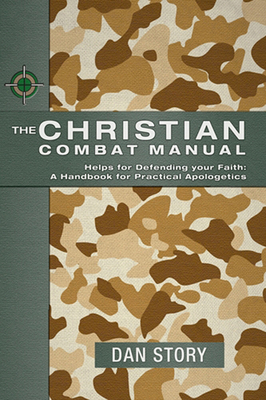 The Christian Combat Manual: Helps for Defending Your Faith: A Handbook for Practical Apologetics - Story, Dan