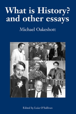 What Is History?: And Other Essays - Oakeshott, Michael Joseph, and O'Sullivan, Luke (Editor)
