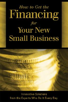 How to Get the Financing for Your New Small Business: Innovative Solutions from the Experts Who Do It Every Day - Fullen, Sharon L