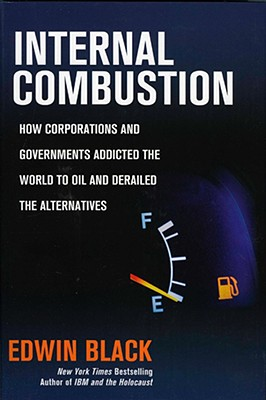 Internal Combustion: How Corporations and Governments Addicted the World to Oil and Derailed the Alternatives - Black, Edwin